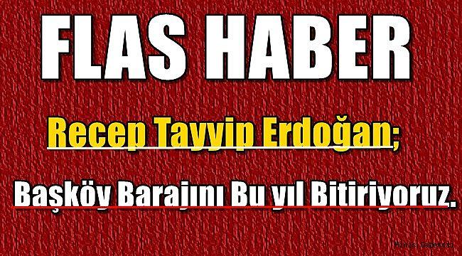 Cumhurbaşkanı Recep Tayyip Erdoğan;Başköy Barajını Bu yıl Bitiriyoruz.