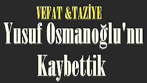 Maalesef Yusuf Osmanoğlu'nu Kaybettik